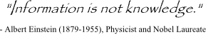Information is not knowledge - Albert Einstein